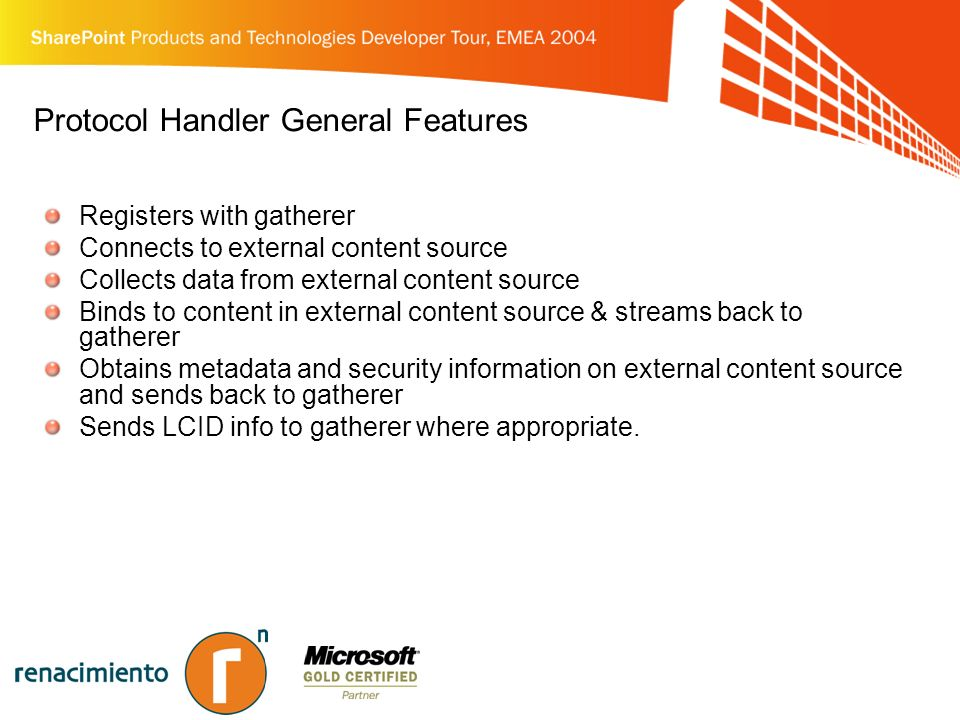 Protocol Handler General Features Registers with gatherer Connects to external content source Collects data from external content source Binds to content in external content source & streams back to gatherer Obtains metadata and security information on external content source and sends back to gatherer Sends LCID info to gatherer where appropriate.