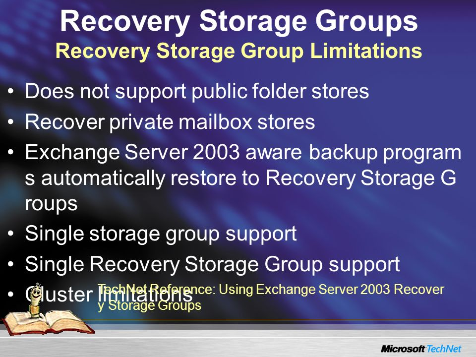 Recovery Storage Groups Recovery Storage Group Limitations Does not support public folder stores Recover private mailbox stores Exchange Server 2003 aware backup program s automatically restore to Recovery Storage G roups Single storage group support Single Recovery Storage Group support Cluster limitations TechNet Reference: Using Exchange Server 2003 Recover y Storage Groups