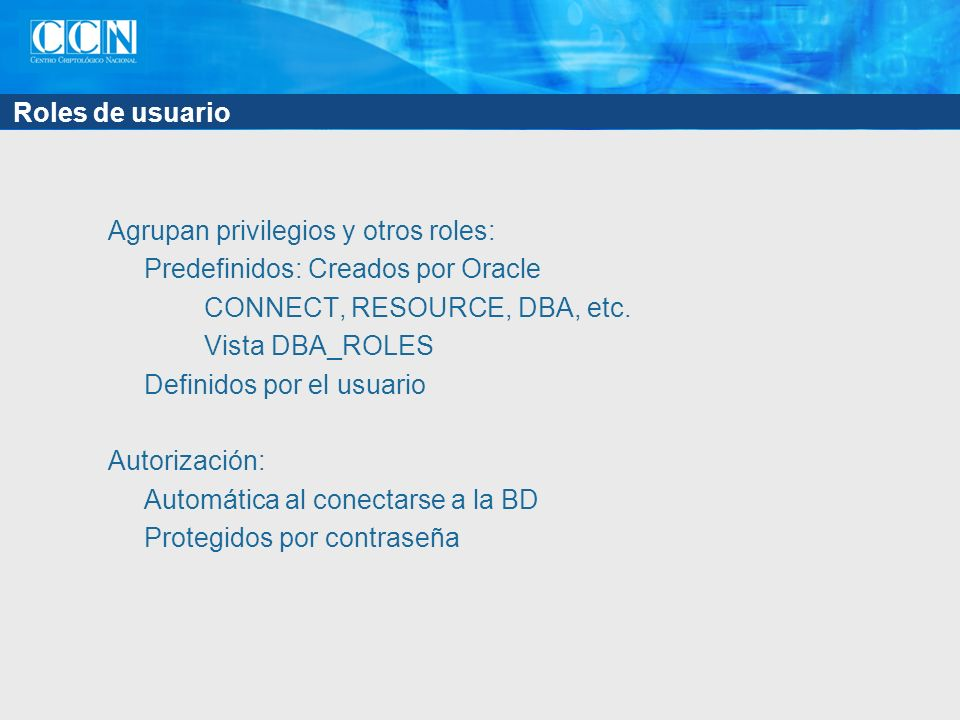 Roles de usuario Agrupan privilegios y otros roles: Predefinidos: Creados por Oracle CONNECT, RESOURCE, DBA, etc.