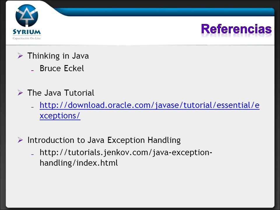 Thinking in Java Bruce Eckel The Java Tutorial http://download.oracle.com/javase/tutorial/essential/e xceptions/ http://download.oracle.com/javase/tutorial/essential/e xceptions/ Introduction to Java Exception Handling http://tutorials.jenkov.com/java-exception- handling/index.html