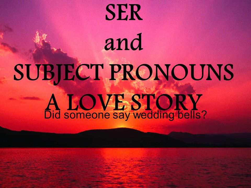 SER and SUBJECT PRONOUNS A LOVE STORY Did someone say wedding bells