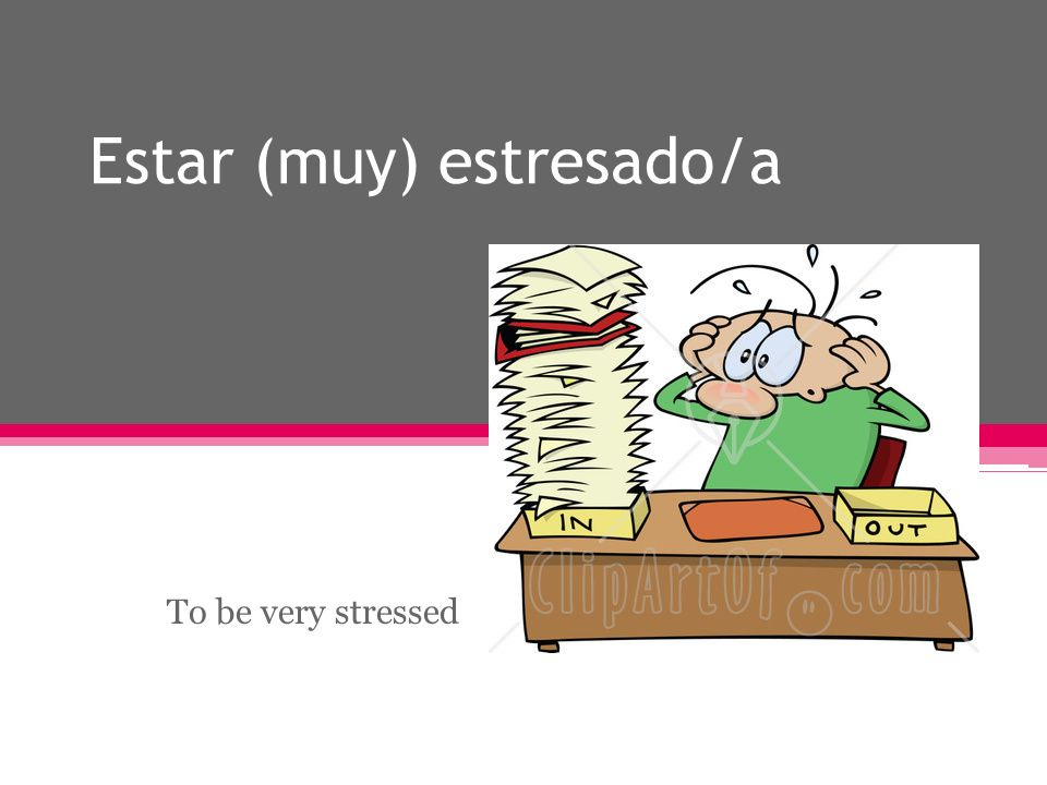 Estar (muy) estresado/a To be very stressed