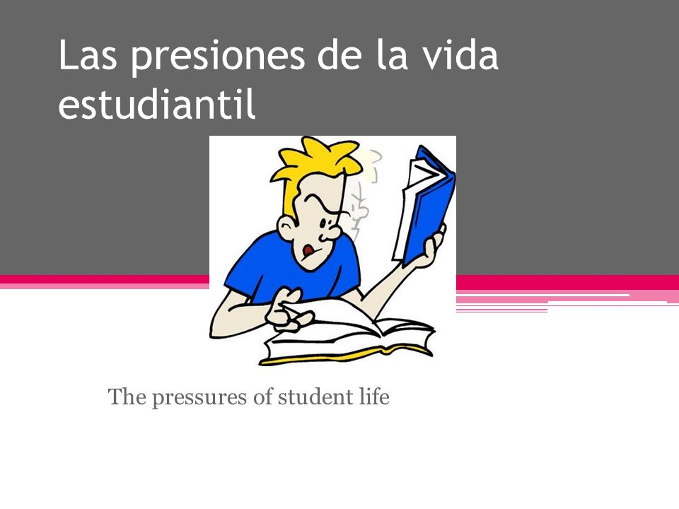 Las presiones de la vida estudiantil The pressures of student life