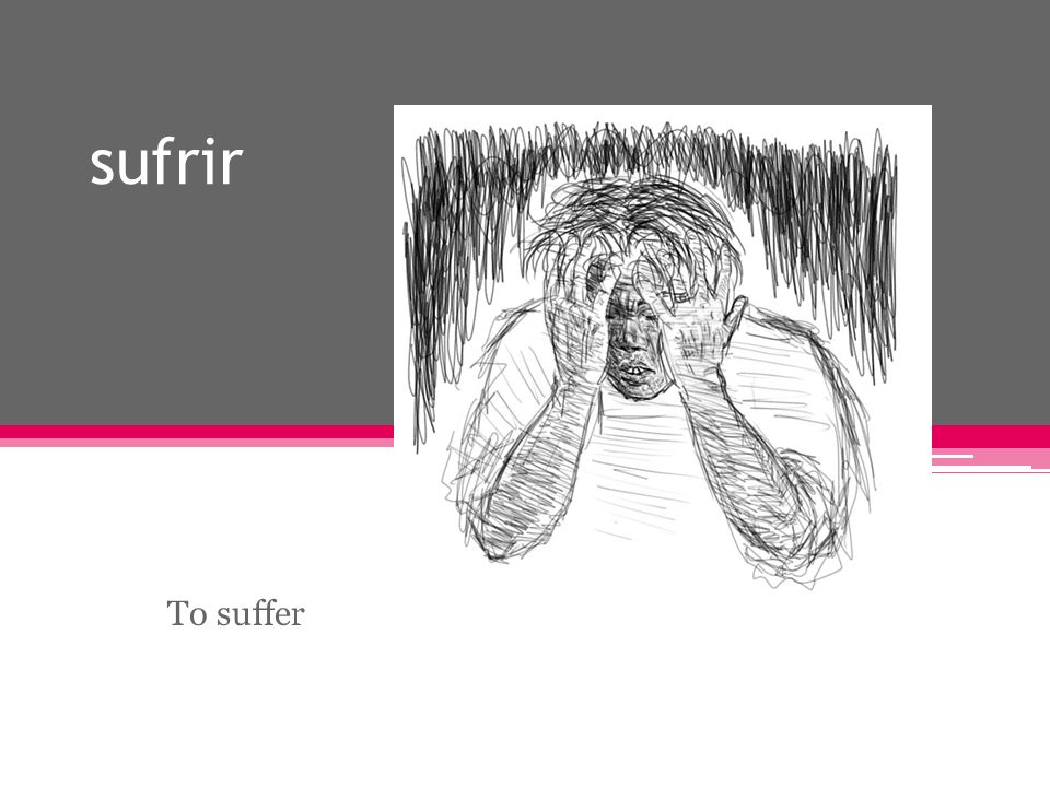sufrir To suffer