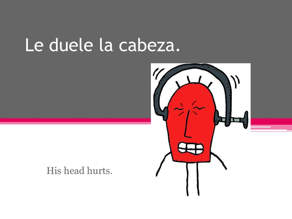 Le duele la cabeza. His head hurts.