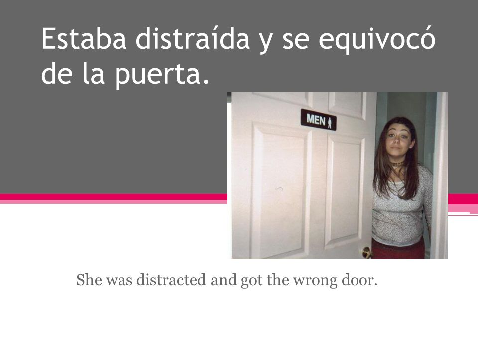Estaba distraída y se equivocó de la puerta. She was distracted and got the wrong door.