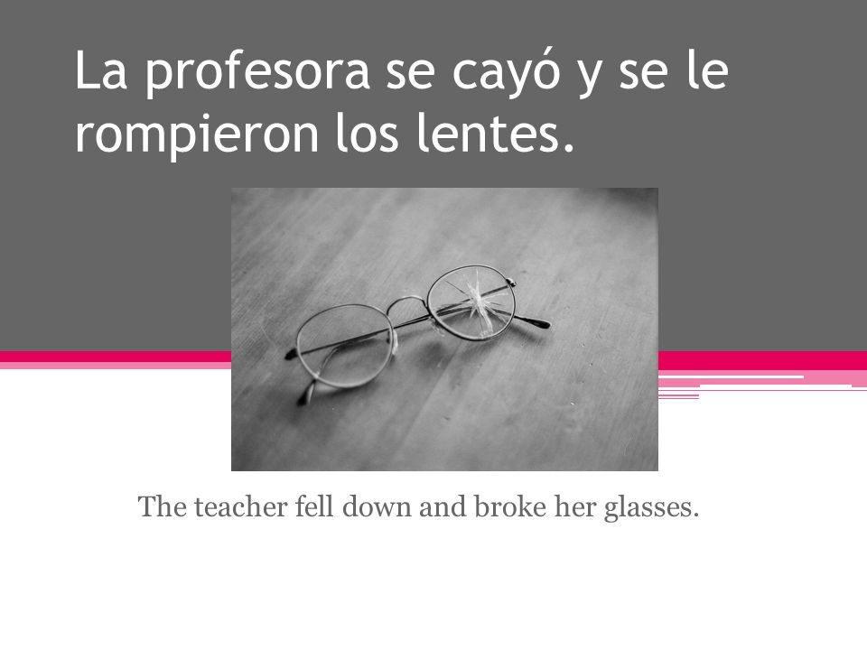 La profesora se cayó y se le rompieron los lentes. The teacher fell down and broke her glasses.