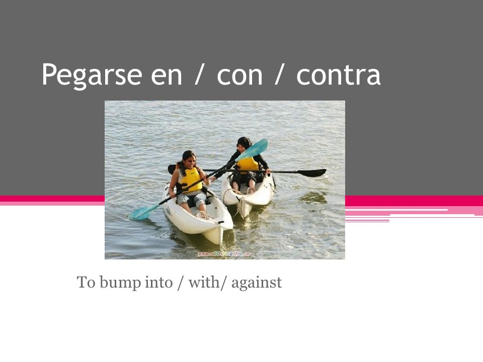 Pegarse en / con / contra To bump into / with/ against