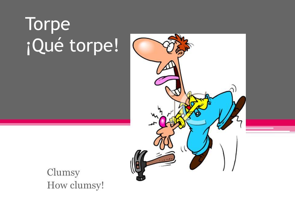 Torpe ¡Qué torpe! Clumsy How clumsy!