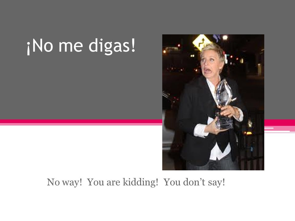 ¡No me digas! No way! You are kidding! You dont say!
