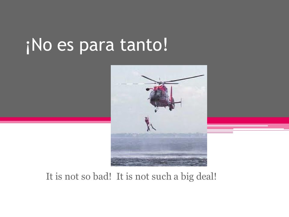 ¡No es para tanto! It is not so bad! It is not such a big deal!