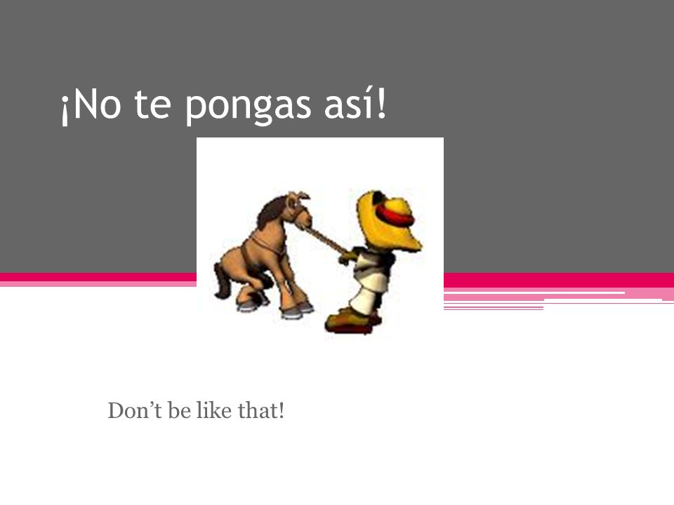 ¡No te pongas así! Dont be like that!