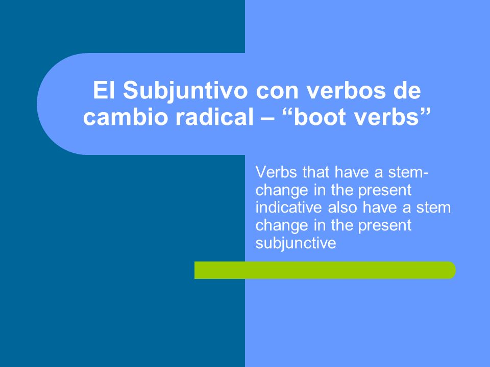 El Subjuntivo con verbos de cambio radical – boot verbs Verbs that have a stem- change in the present indicative also have a stem change in the present subjunctive