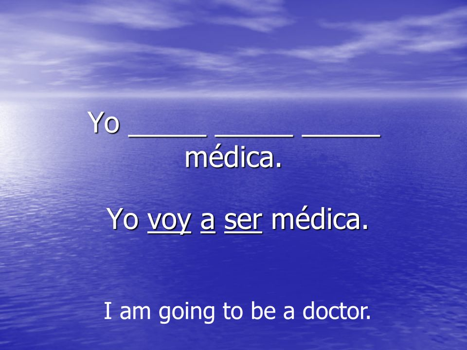 Yo _____ _____ _____ médica. Yo voy a ser médica. Yo voy a ser médica. I am going to be a doctor.