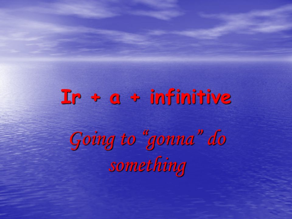 Ir + a + infinitive Going to gonna do something