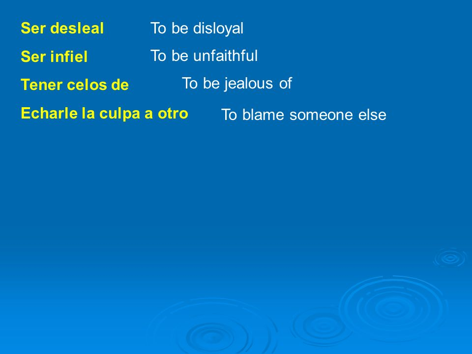 Ser desleal Ser infiel Tener celos de Echarle la culpa a otro To be disloyal To be unfaithful To be jealous of To blame someone else