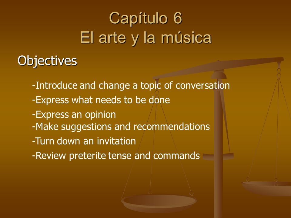 Capítulo 6 El arte y la música Objectives -Introduce and change a topic of conversation -Express what needs to be done -Express an opinion -Make suggestions and recommendations -Turn down an invitation -Review preterite tense and commands
