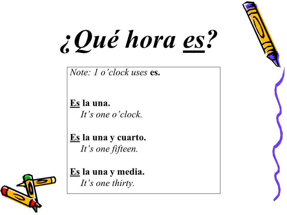 Note: 1 oclock uses es. Es la una. Its one oclock.