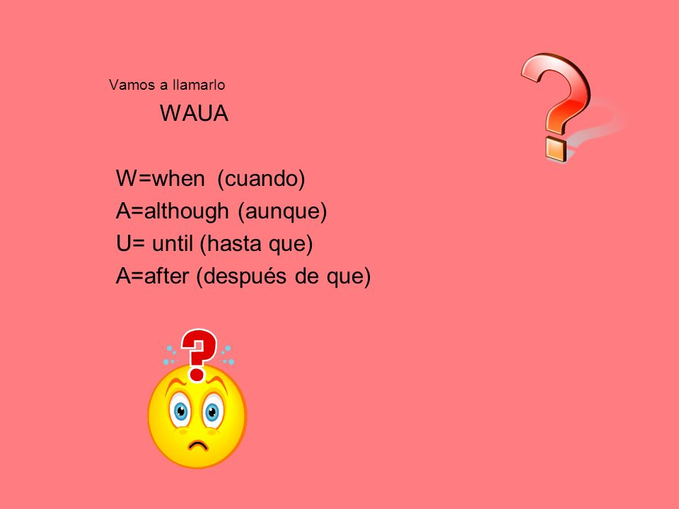 Vamos a llamarlo WAUA W=when (cuando) A=although (aunque) U= until (hasta que) A=after (después de que)