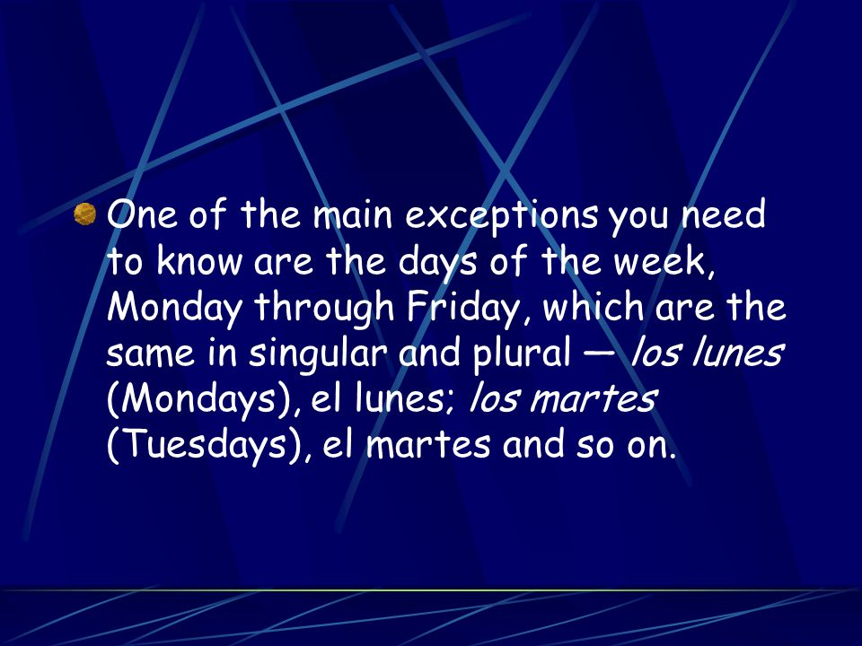 One of the main exceptions you need to know are the days of the week, Monday through Friday, which are the same in singular and plural los lunes (Mondays), el lunes; los martes (Tuesdays), el martes and so on.