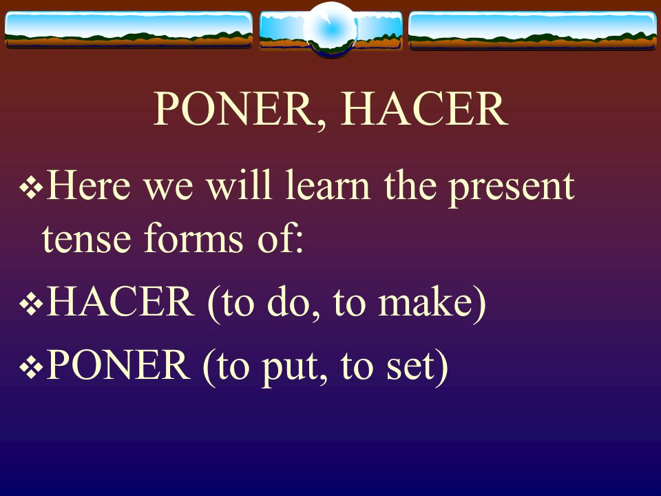 Poner and Hacer This Tema 5-A does not include the next two verbs, Poner and Hacer but they are extremely important verbs to know in Spanish and are very much like Tener.