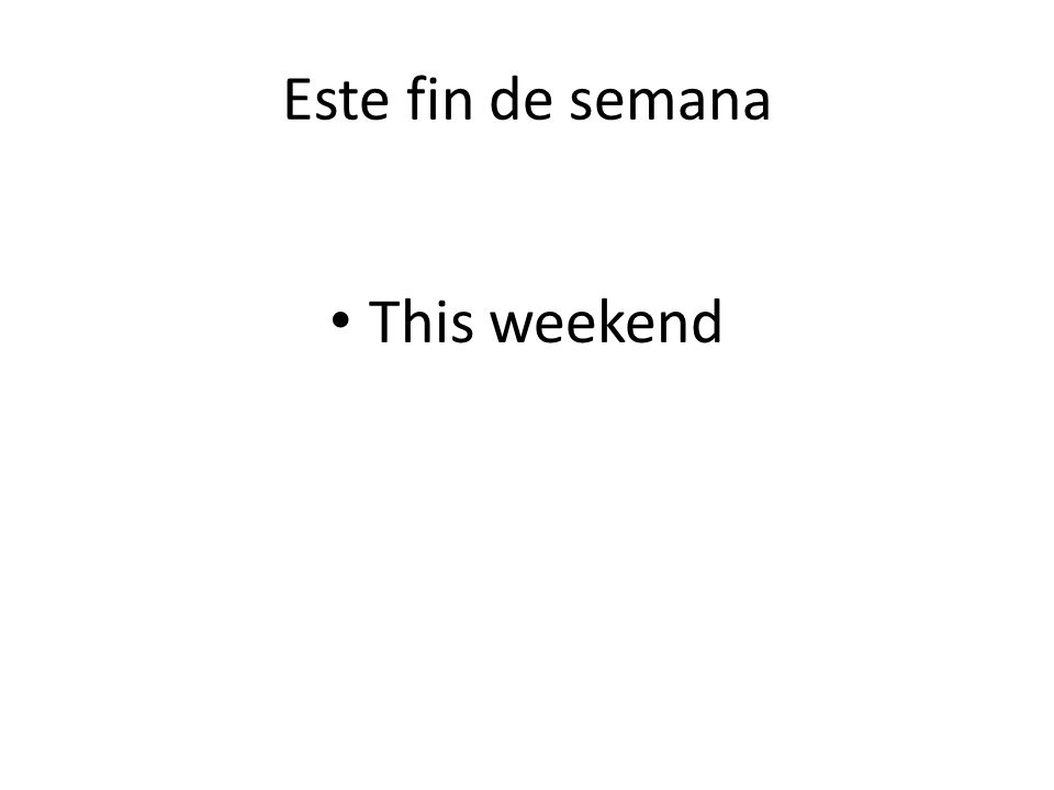 Este fin de semana This weekend