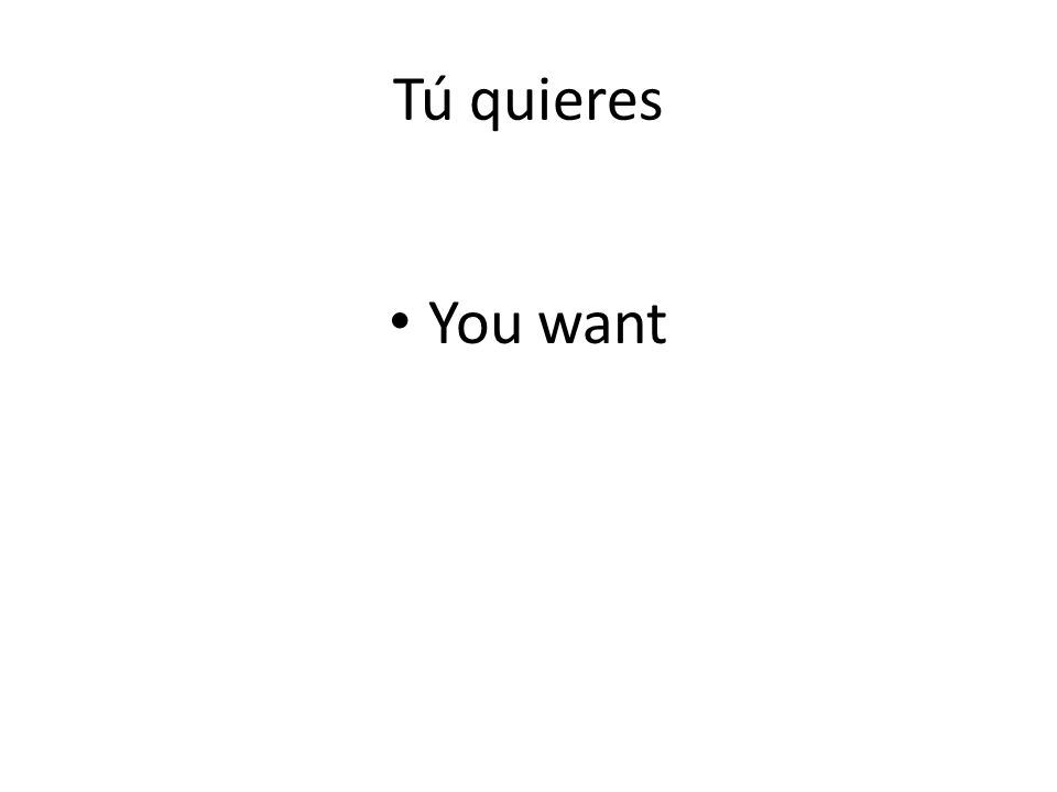 Tú quieres You want