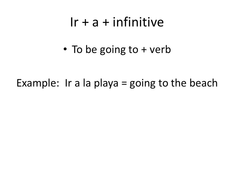 Ir + a + infinitive To be going to + verb Example: Ir a la playa = going to the beach