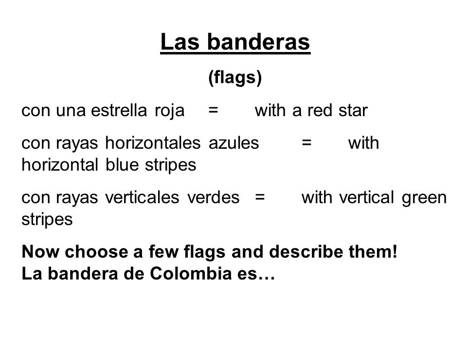 Las banderas (flags) con una estrella roja=with a red star con rayas horizontales azules=with horizontal blue stripes con rayas verticales verdes=with vertical green stripes Now choose a few flags and describe them.