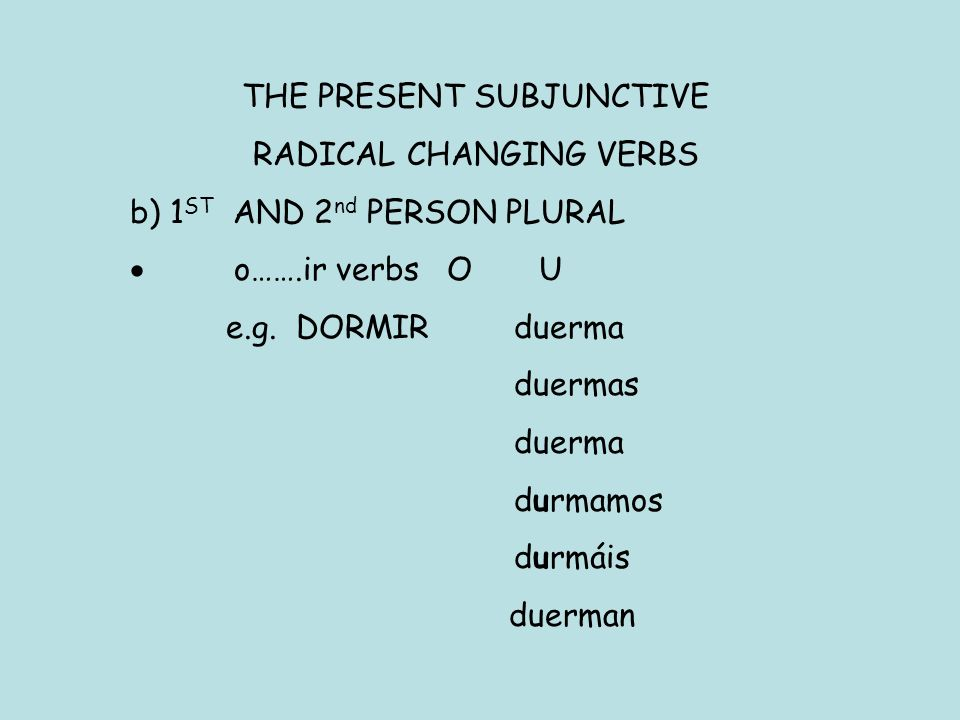 THE PRESENT SUBJUNCTIVE RADICAL CHANGING VERBS b) 1 ST AND 2 nd PERSON PLURAL o…….ir verbs O U e.g.