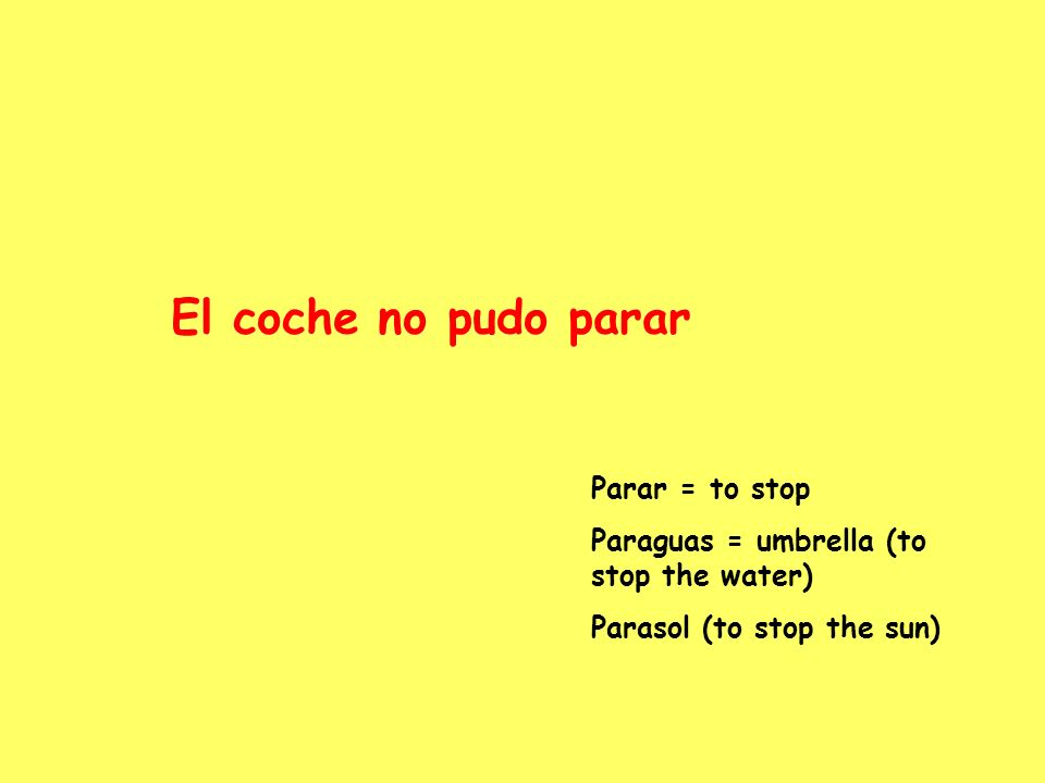 El coche no pudo parar Parar = to stop Paraguas = umbrella (to stop the water) Parasol (to stop the sun)