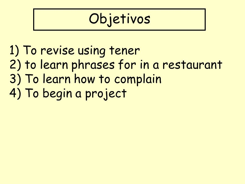 Objetivos 1) To revise using tener 2) to learn phrases for in a restaurant 3) To learn how to complain 4) To begin a project