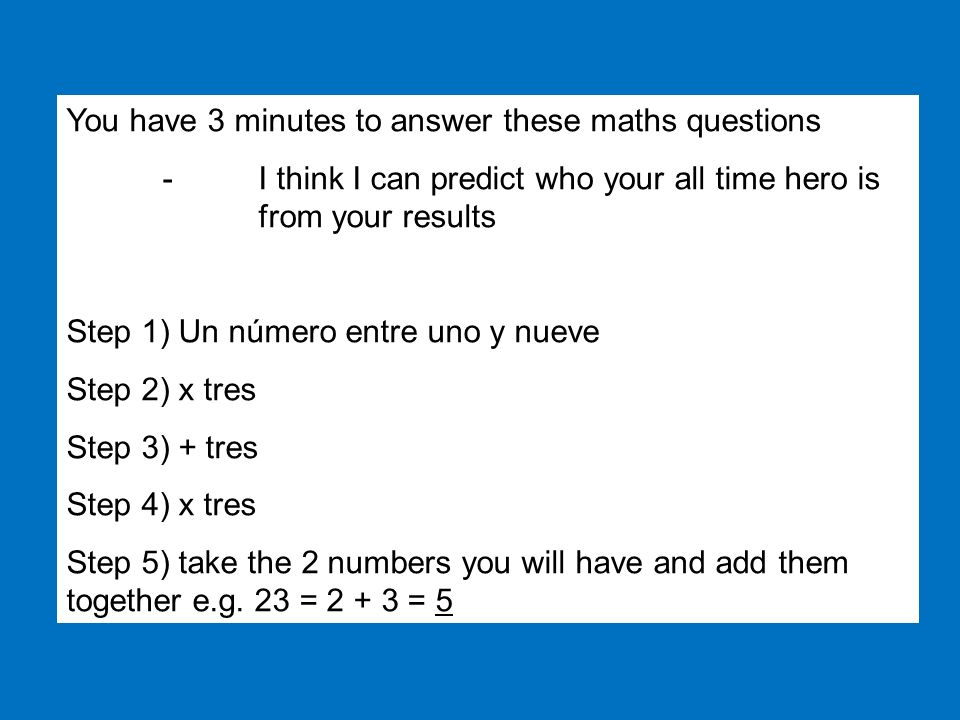 You have 3 minutes to answer these maths questions -I think I can predict who your all time hero is from your results Step 1) Un número entre uno y nueve Step 2) x tres Step 3) + tres Step 4) x tres Step 5) take the 2 numbers you will have and add them together e.g.