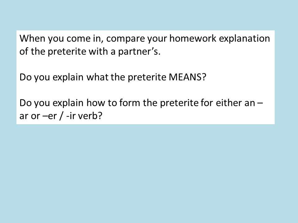 When you come in, compare your homework explanation of the preterite with a partners.