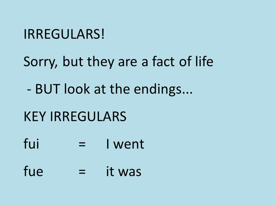 IRREGULARS. Sorry, but they are a fact of life - BUT look at the endings...