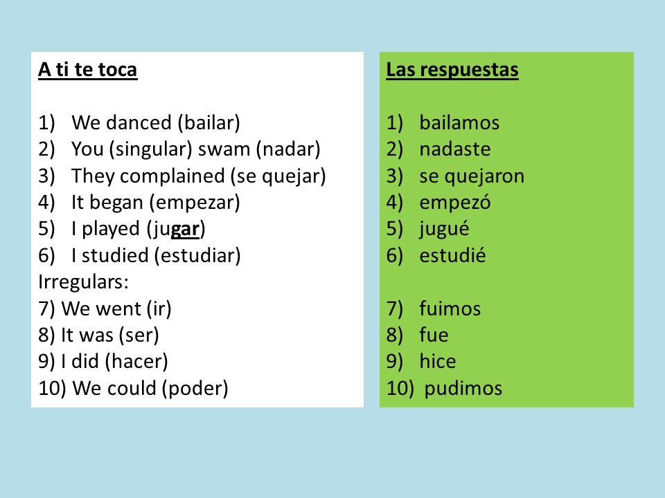 A ti te toca 1)We danced (bailar) 2)You (singular) swam (nadar) 3)They complained (se quejar) 4)It began (empezar) 5)I played (jugar) 6)I studied (estudiar) Irregulars: 7) We went (ir) 8) It was (ser) 9) I did (hacer) 10) We could (poder) Las respuestas 1)bailamos 2)nadaste 3)se quejaron 4)empezó 5)jugué 6)estudié 7)fuimos 8)fue 9)hice 10) pudimos
