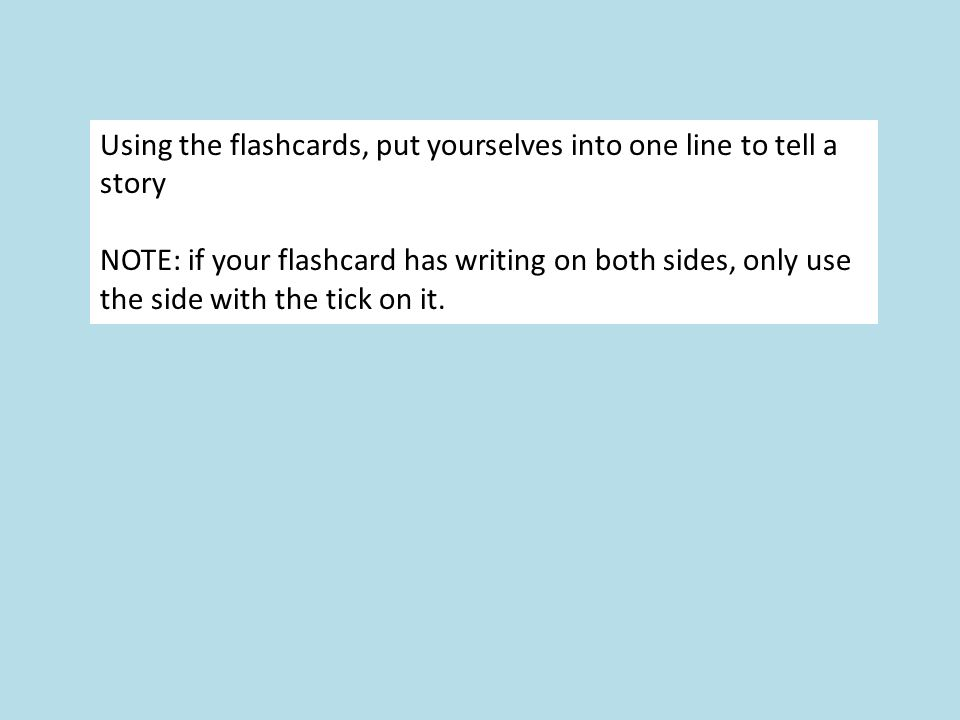 Using the flashcards, put yourselves into one line to tell a story NOTE: if your flashcard has writing on both sides, only use the side with the tick on it.