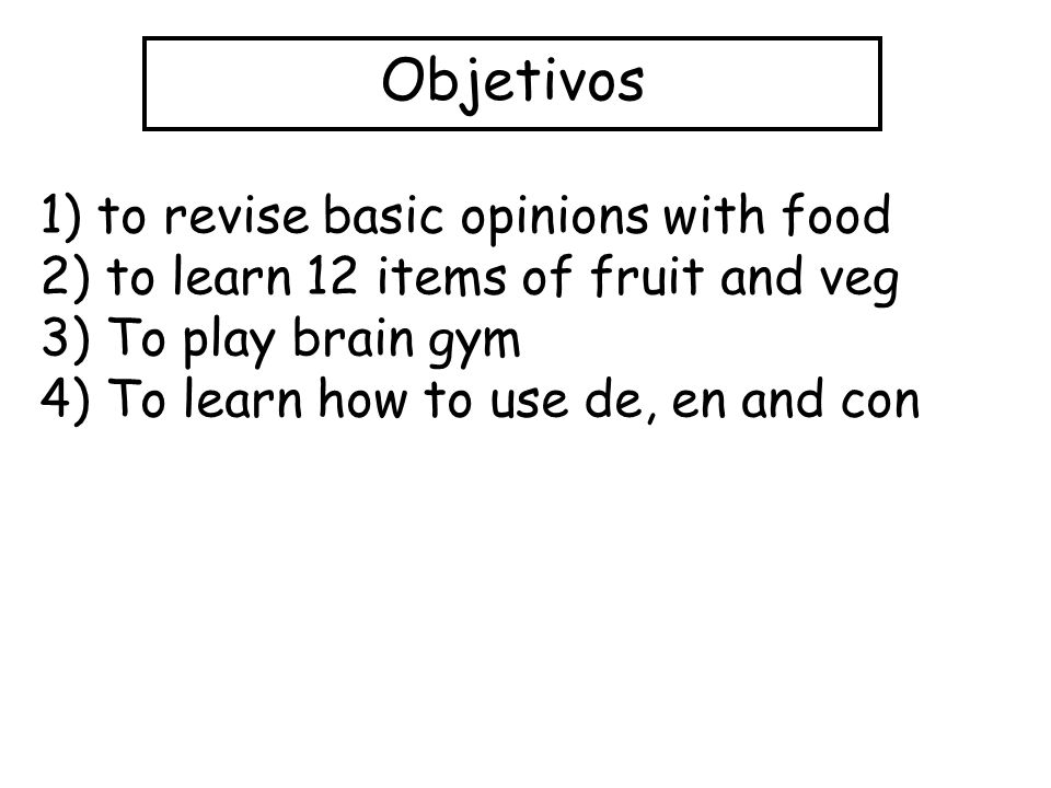 Objetivos 1) to revise basic opinions with food 2) to learn 12 items of fruit and veg 3) To play brain gym 4) To learn how to use de, en and con