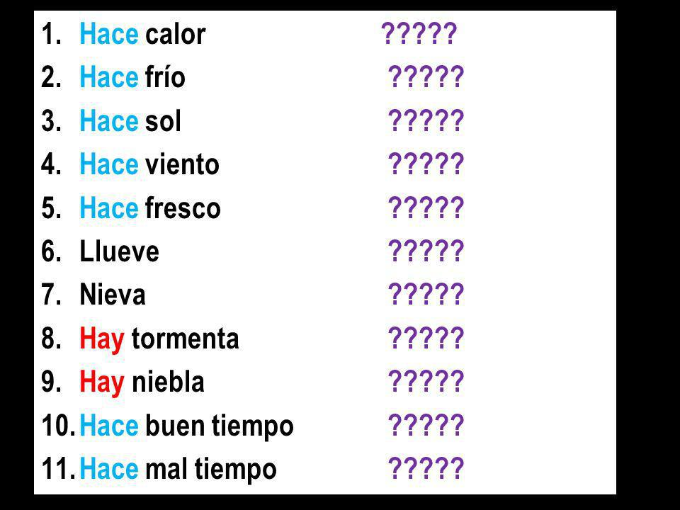 1.Hace calorIts hot 2.Hace frío Its cold 3.Hace solIts sunny 4.Hace vientoIts windy 5.Hace frescoIts chilly 6.LlueveIts raining 7.NievaIts snowing 8.Hay tormentaTheres a storm 9.Hay nieblaTheres fog 10.Hace buen tiempoIts good weather 11.Hace mal tiempoIts bad weather