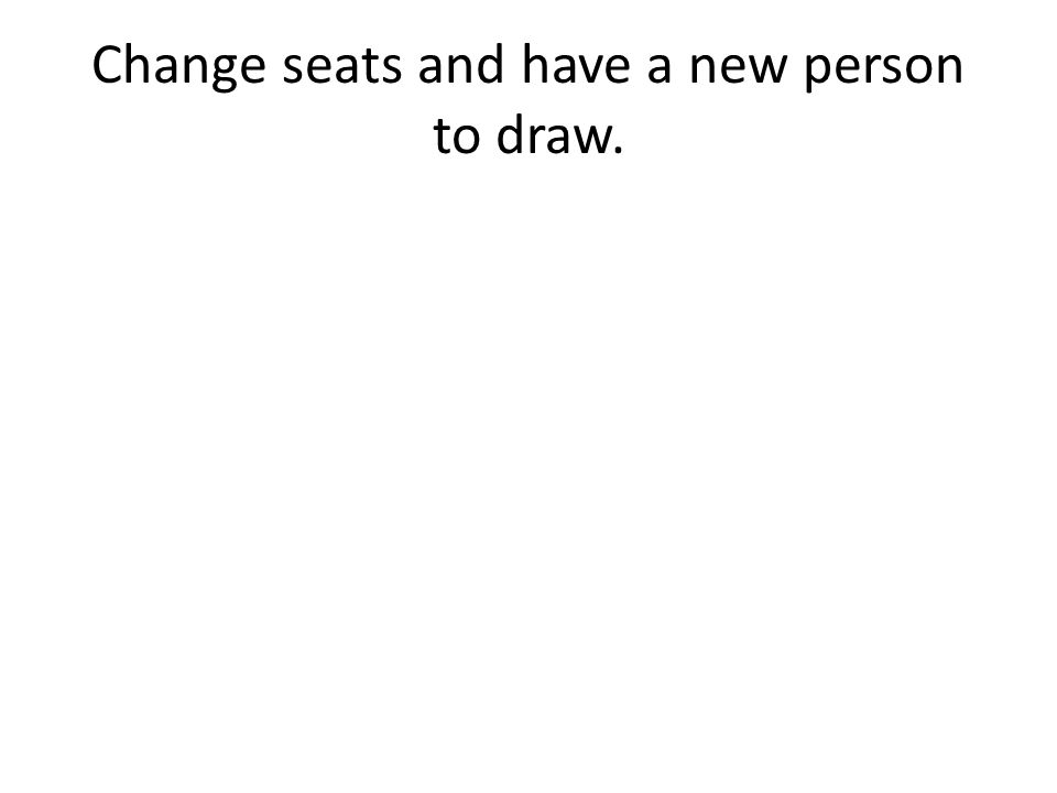 Change seats and have a new person to draw.