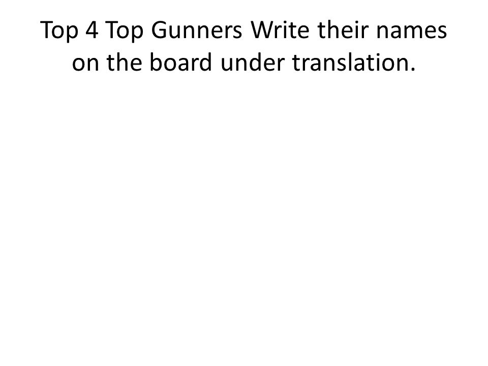 Top 4 Top Gunners Write their names on the board under translation.