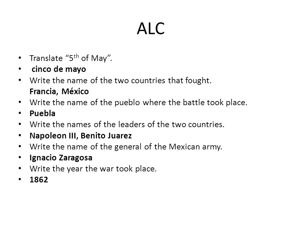ALC Translate 5 th of May. cinco de mayo Write the name of the two countries that fought.