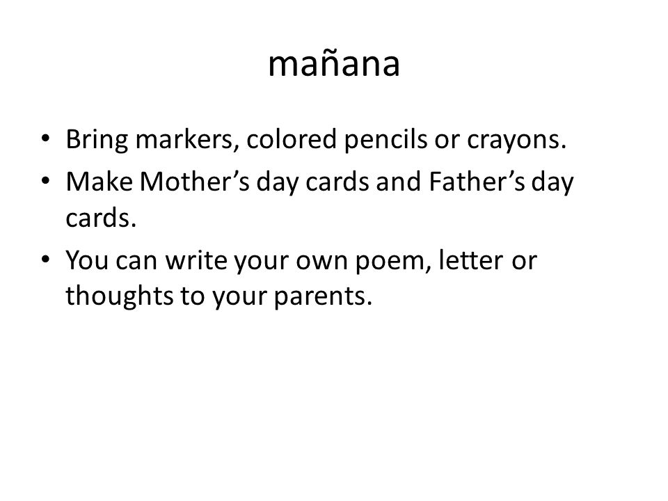 mañana Bring markers, colored pencils or crayons. Make Mothers day cards and Fathers day cards.