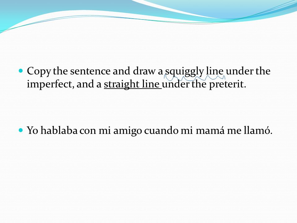 Copy the sentence and draw a squiggly line under the imperfect, and a straight line under the preterit.