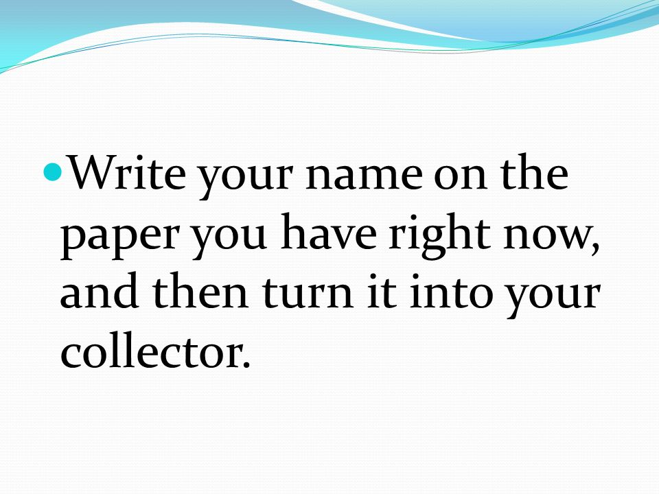 Write your name on the paper you have right now, and then turn it into your collector.