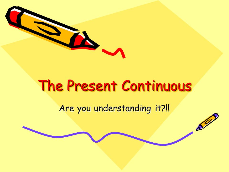 The Present Continuous Are you understanding it !!