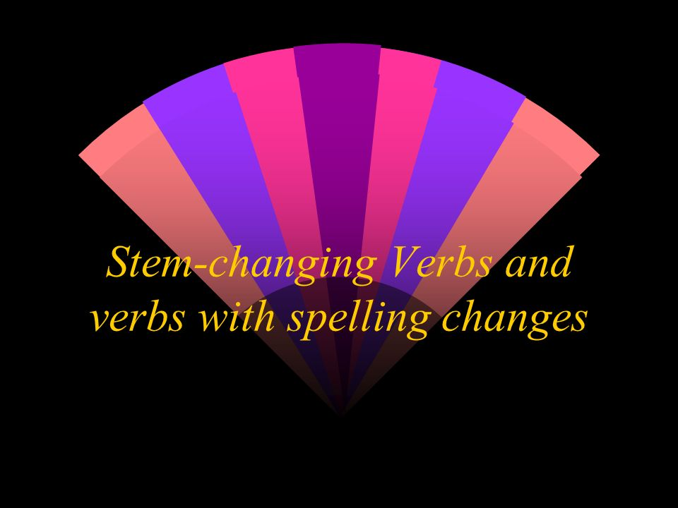 Stem-changing Verbs and verbs with spelling changes