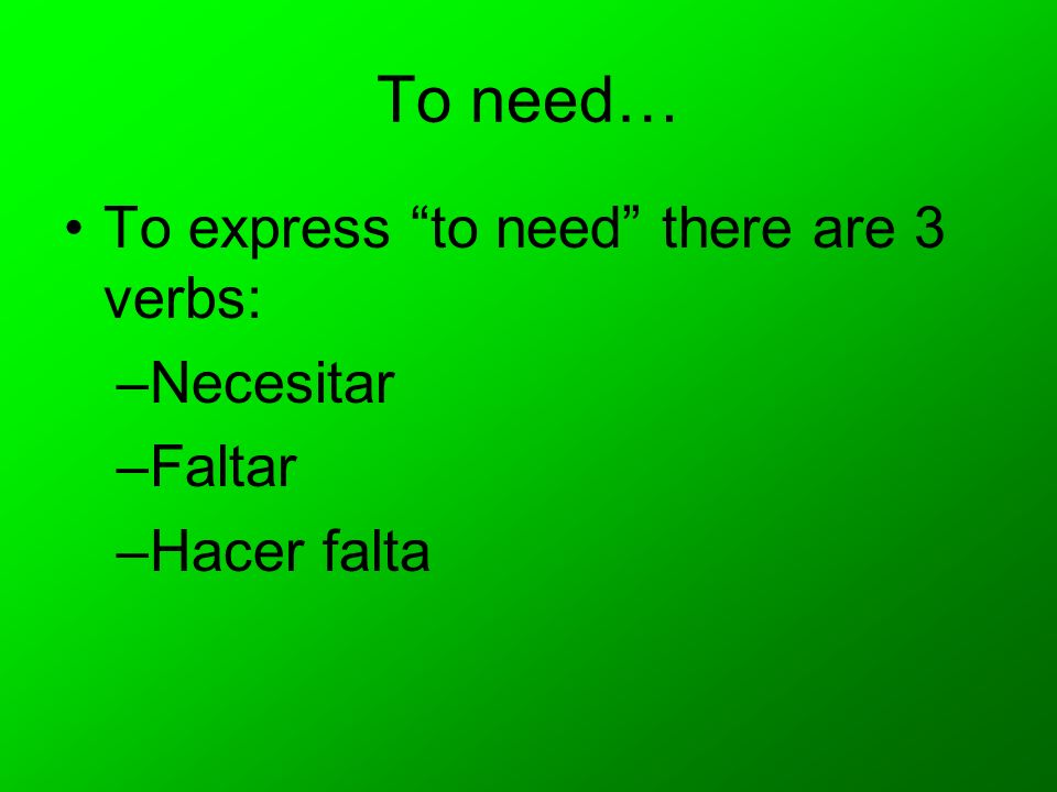To need… To express to need there are 3 verbs: –Necesitar –Faltar –Hacer falta