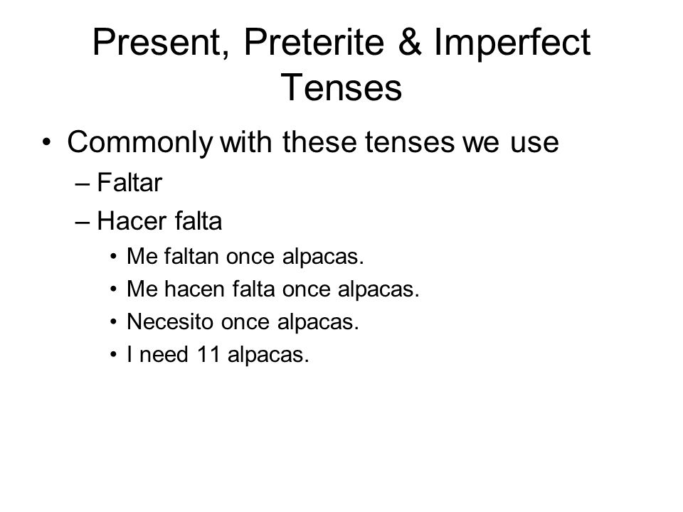 Present, Preterite & Imperfect Tenses Commonly with these tenses we use –Faltar –Hacer falta Me faltan once alpacas.