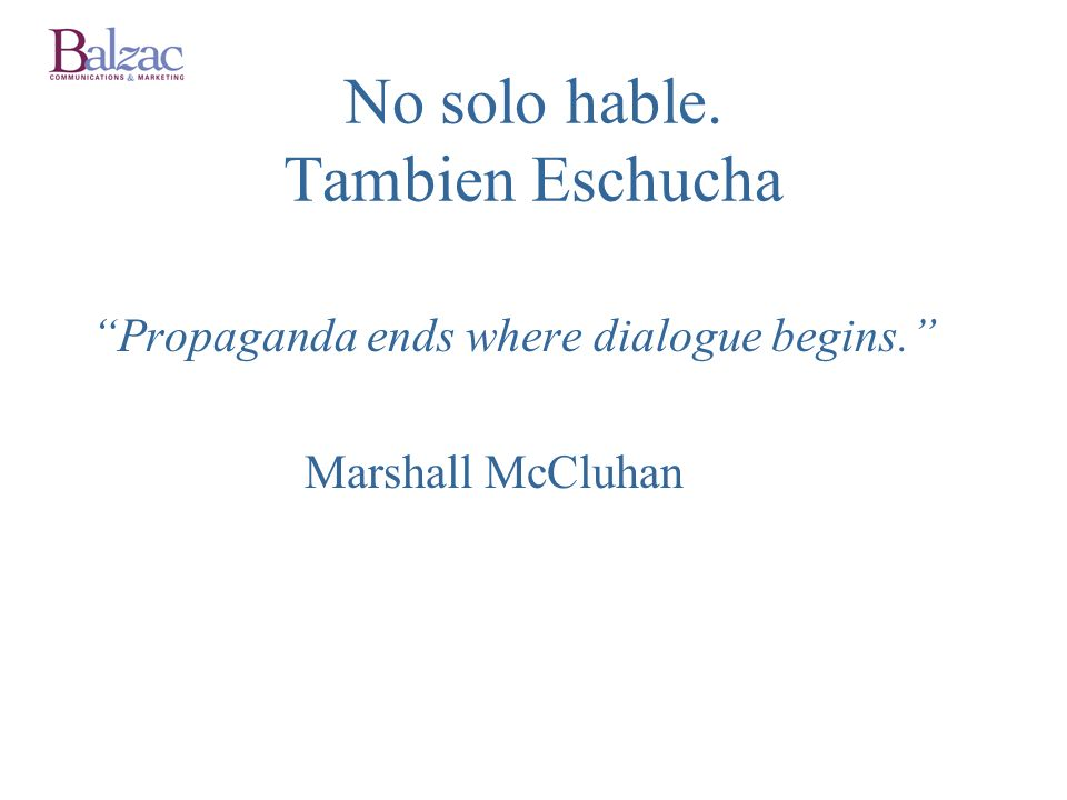 No solo hable. Tambien Eschucha Propaganda ends where dialogue begins. Marshall McCluhan